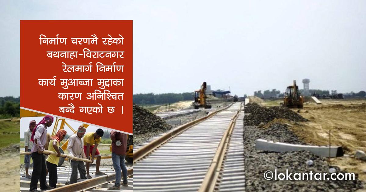 रेलमार्ग निर्माणमा 'मुआब्जा मुद्दा' तगारो, बथनाहा–विराटनगर रेल चढ्ने रहर अनिश्चित !