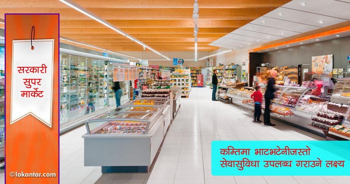 खाद्य व्यवस्था तथा व्यापार कम्पनी लिमिटेड दर्ता, सरकारले 'सुपरमार्केट' खोल्ने